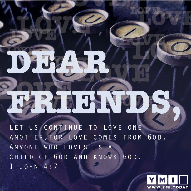 YMI Typography - Dear friends, let us continue to love one another, for love comes from God. Anyone who loves is a child of God and knows God. - 1 John 4:7