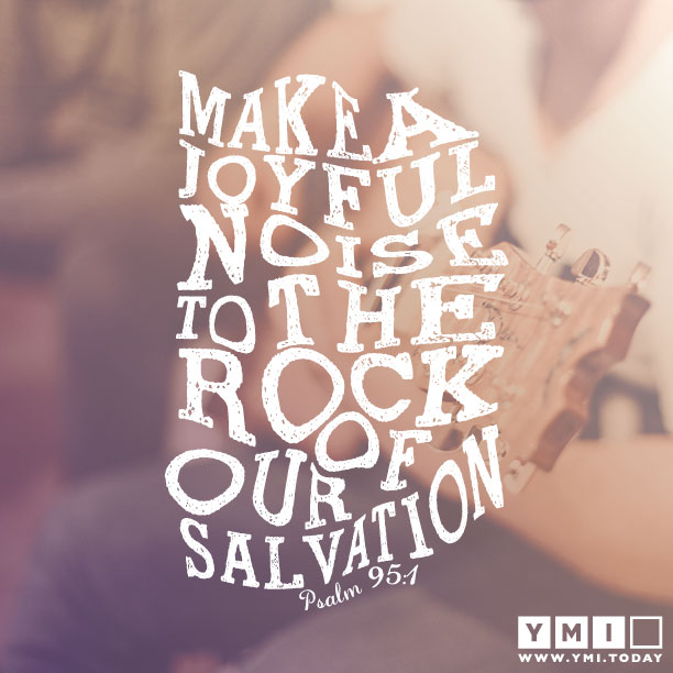 YMI Typography - Make joyful noise to the rock of our salvation. - Psalm 95:4