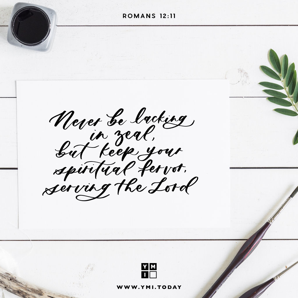 YMI Typography - Never be lacking in zeal, but keep your spiritual fervor,serving the Lord. - Romans 12:11