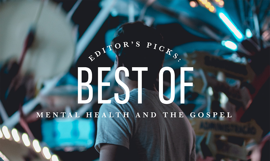 Editor's Pick: Best of Mental Health and the Gospel