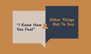 """""""I Know How You Feel"""" & Other Things Not To Say"""