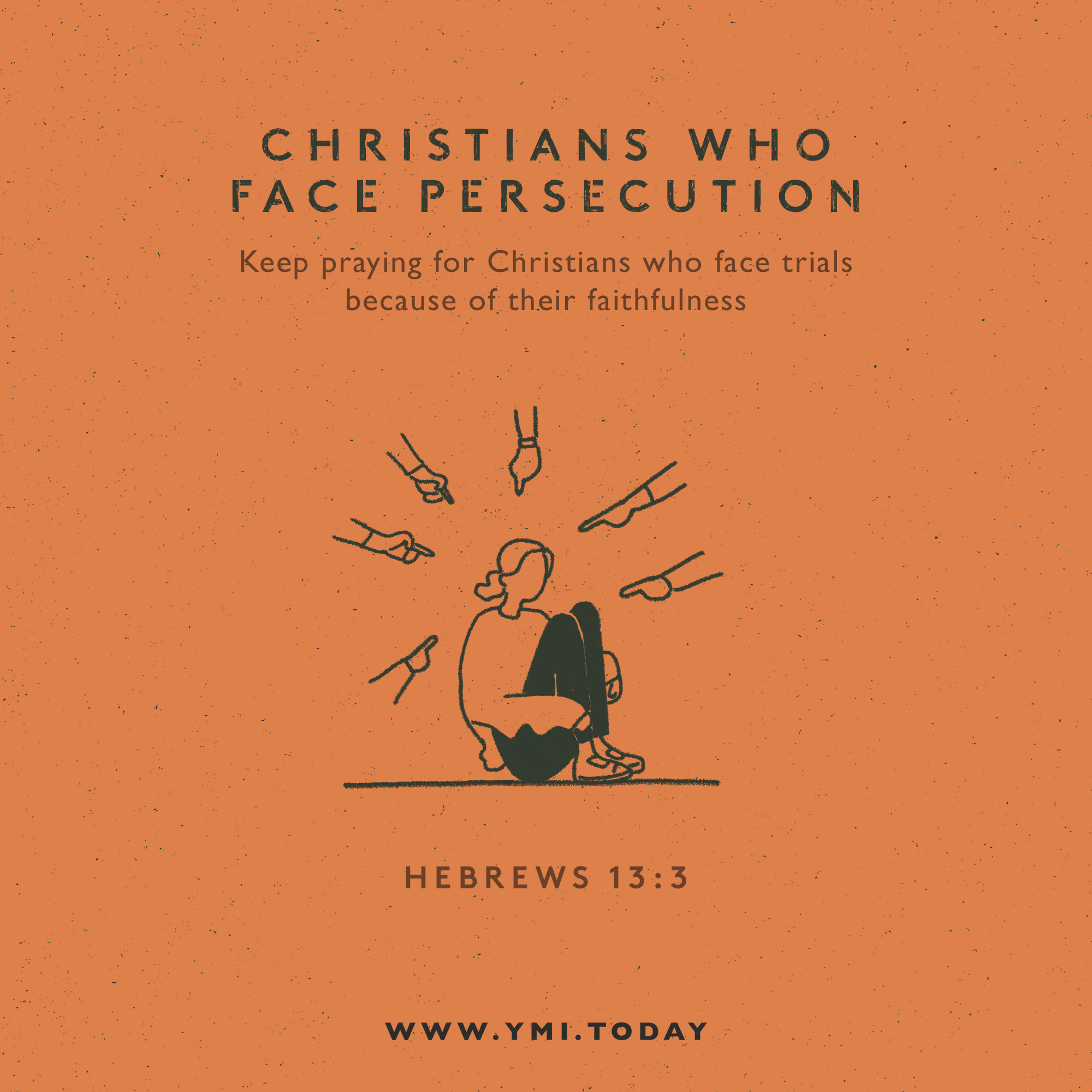 Christians who face persecution. Keep praying for Christians who face trials because of their faithfulness. Hebrews 13:3.