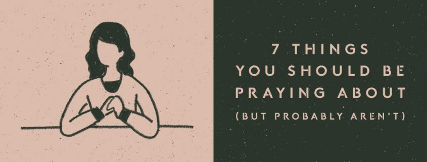 7 Things You Should Be Praying About (But Probably Aren't)