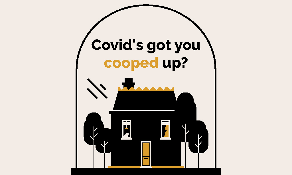 Covid's got you cooped up?