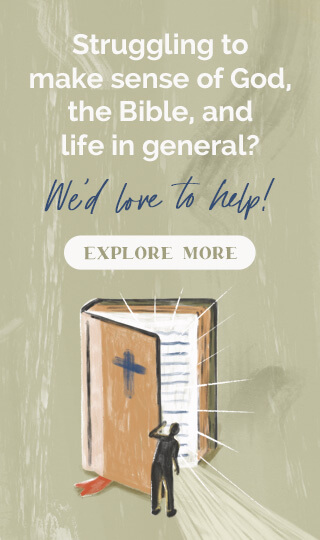 Struggling to make sense of God, the Bible, and life in general? We'd love to help! Explore more