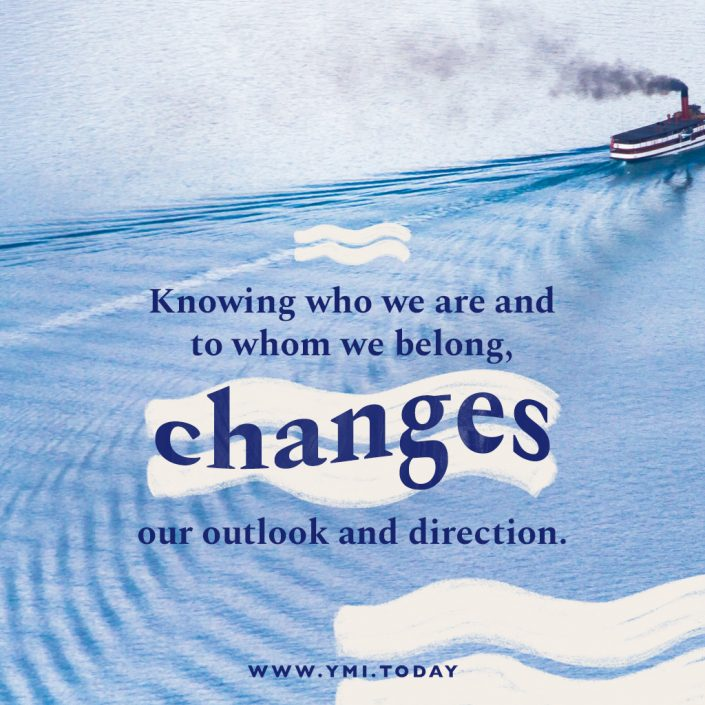 Knowing who we are and to whom we belong, changes our outlook and direction.