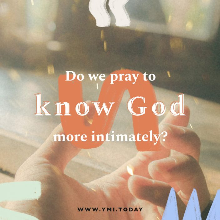Do we pray to know God more intimately?