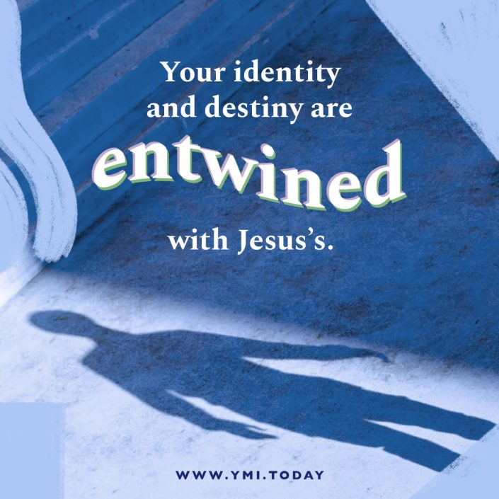 Your identity and destiny are entwined with Jesus's.
