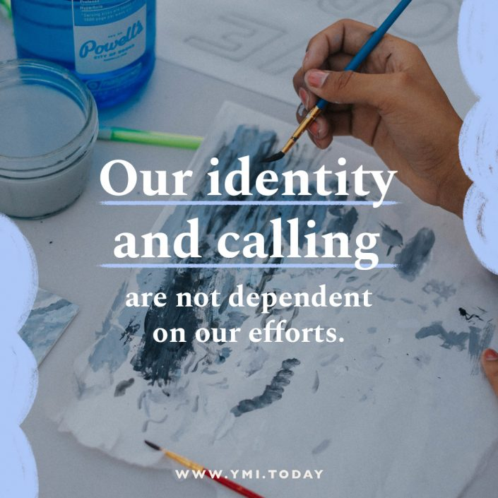 Our identity and calling are not dependent on our efforts.