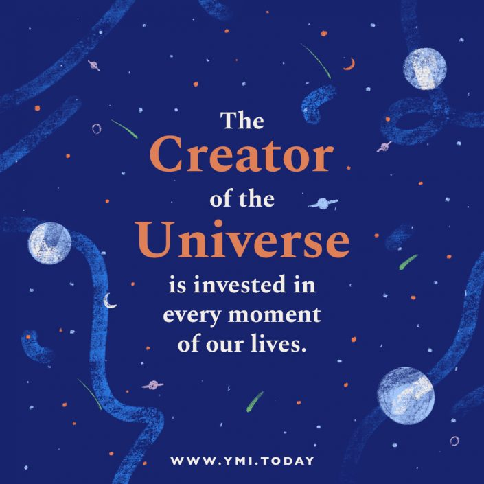 The Creator of the Universe is invested in every moment of our lives.