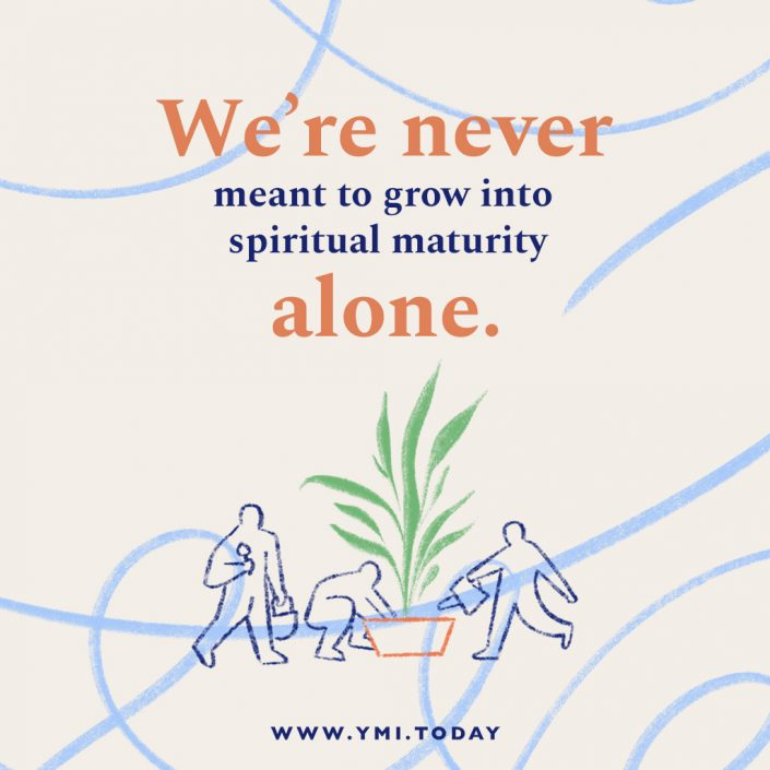 We're never meant to grow into spiritual maturity alone.