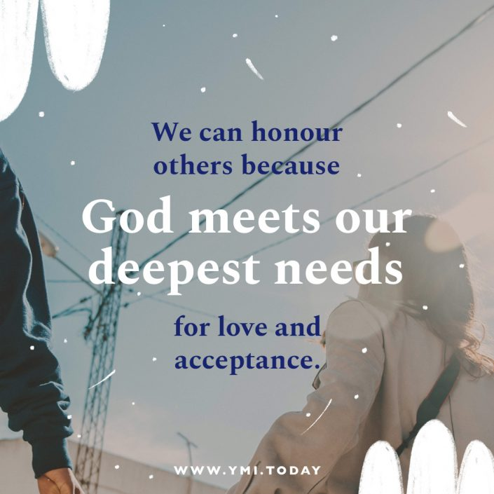 We can honour others because God meets our deepest needs for love and acceptance.